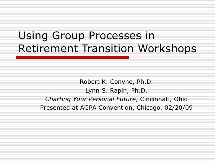 Using Group Processes in Retirement Transition Workshops Robert K. Conyne, Ph.D. Lynn S. Rapin, Ph.D. Charting Your Person...