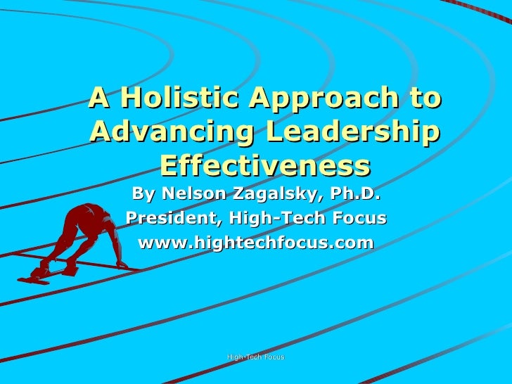 A Holistic Approach to Advancing Leadership Effectiveness By Nelson Zagalsky, Ph.D. President, High-Tech Focus www.hightec...