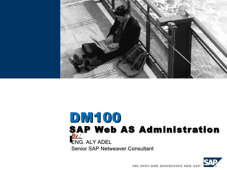 ADM100   SAP Web AS Administration I By :  ENG. ALY ADEL Senior SAP Netweaver Consultant