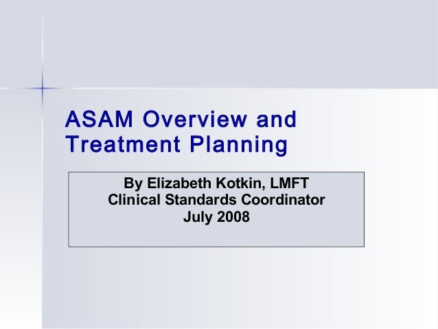 ASAM Overview and Treatment Planning By Elizabeth Kotkin, LMFT Clinical Standards Coordinator July 2008
