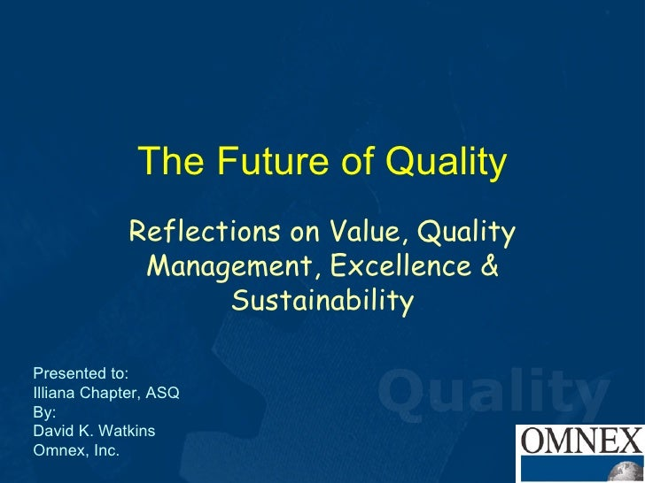 The Future of Quality Reflections on Value, Quality Management, Excellence & Sustainability Presented to: Illiana Chapter,...
