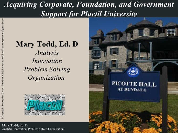 Acquiring Corporate, Foundation, and Government Support for Plactil University Mary Todd, Ed. D Analysis Innovation Proble...