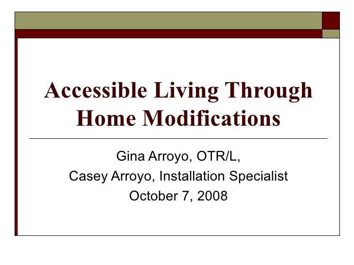 Accessible Living Through Home Modifications Gina Arroyo, OTR/L, Casey Arroyo, Installation Specialist October 7, 2008