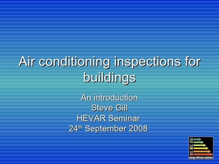 Air conditioning inspections for buildings An introduction Steve Gill HEVAR Seminar  24 th  September 2008