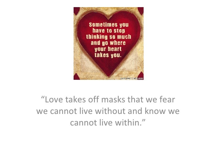 """A journey """" Love takes off masks that we fear we cannot live without and know we cannot live within."""""""