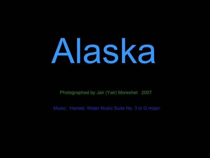 Alaska Photographed by Jair (Yair) Moreshet  2007 Music:  Handel, Water Music Suite No. 3 in G major