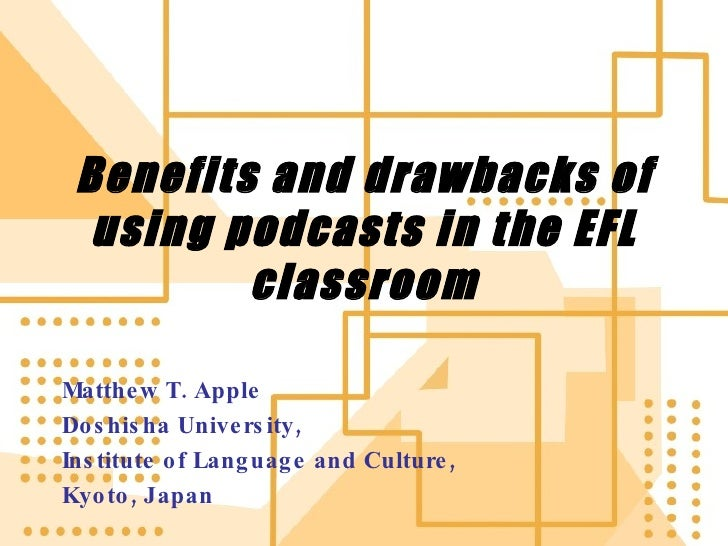 Benefits and drawbacks of using podcasts in the EFL classroom Matthew T. Apple Doshisha University,  Institute of Language...