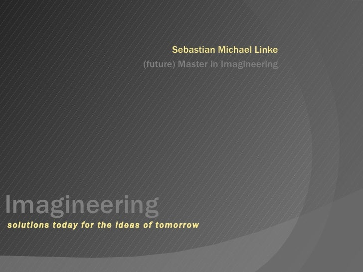 Sebastian Michael Linke (future) Master in Imagineering Imagineering  solutions today for the ideas of tomorrow