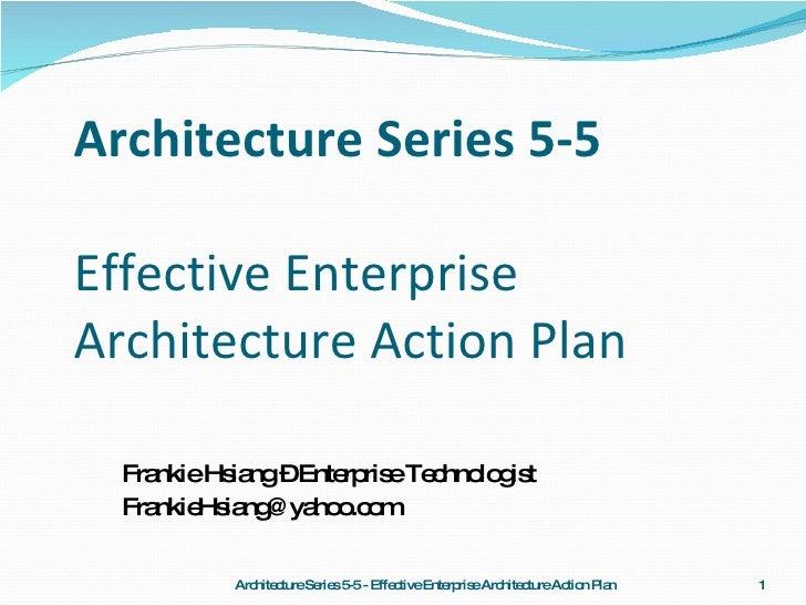 Architecture Series 5-5 Effective Enterprise Architecture Action Plan <ul><li>Frankie Hsiang – Enterprise Technologist </l...