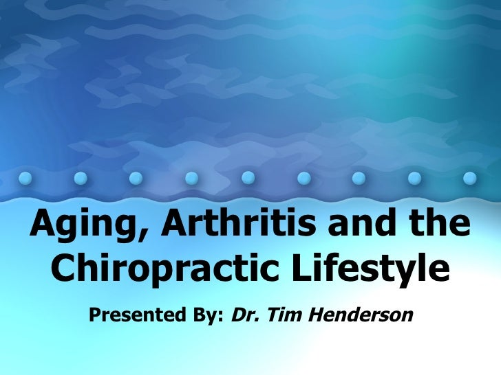 Aging, Arthritis and the Chiropractic Lifestyle Presented By:  Dr. Tim Henderson
