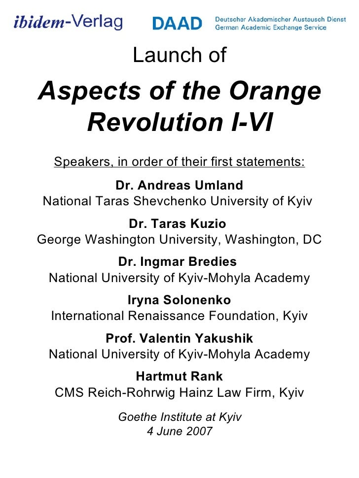 Launch of Aspects of the Orange Revolution I-VI Speakers, in order of their first statements: Dr. Andreas Umland National ...