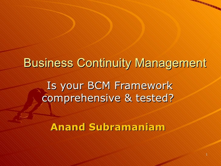 Business Continuity Management        Is your BCM Framework      comprehensive & tested?          Anand Subramaniam