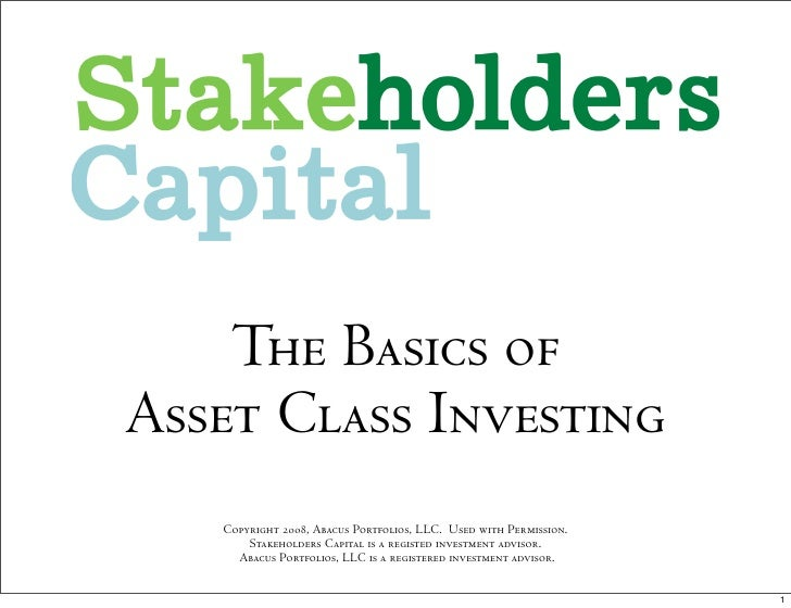 The Basics of Asset Class Investing    Copyright 2008, Abacus Portfolios, LLC. Used with Permission.        Stakeholders C...