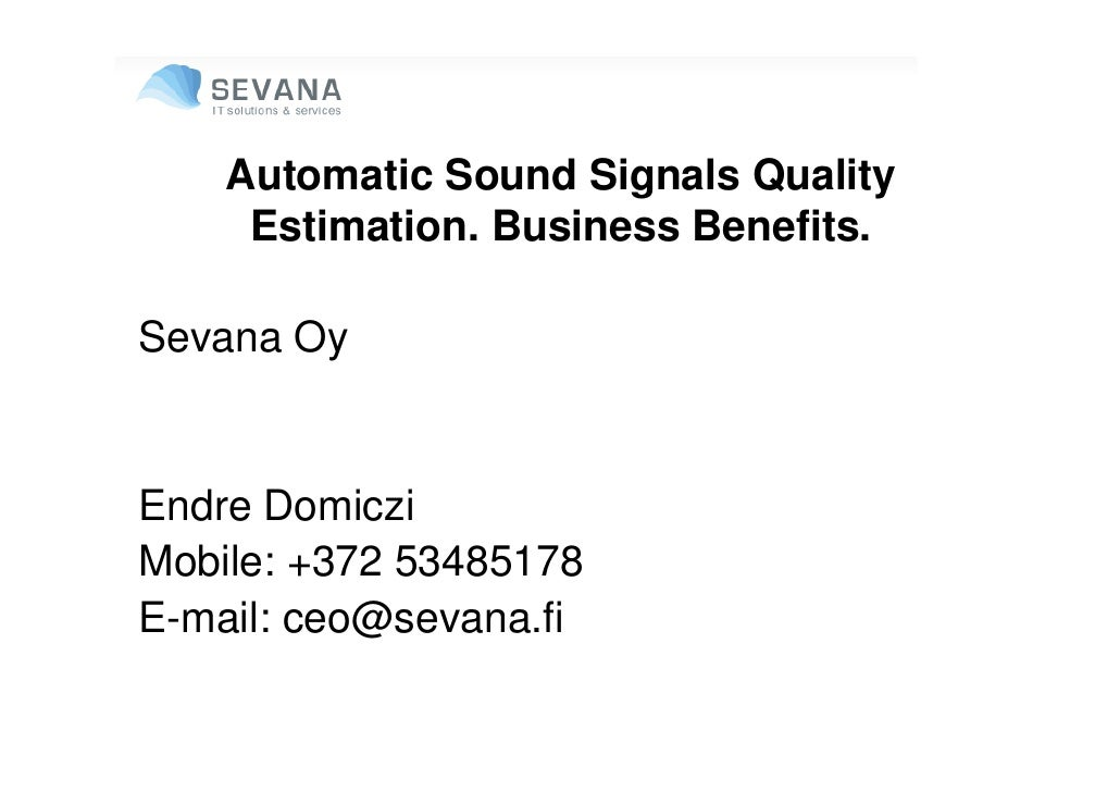 Automatic Sound Signals Quality      Estimation. Business Benefits.  Sevana Oy   Endre Domiczi Mobile: +372 53485178 E-mai...