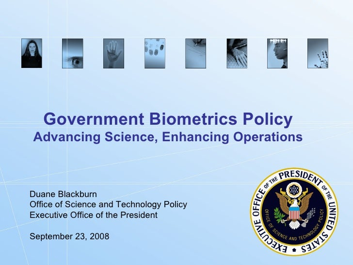 Government Biometrics Policy Advancing Science, Enhancing Operations Duane Blackburn Office of Science and Technology Poli...
