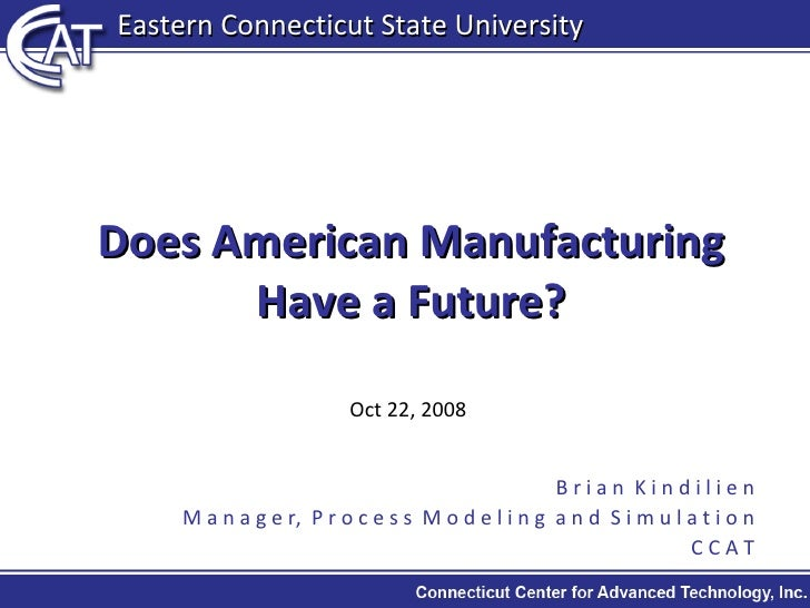 Does American Manufacturing Have a Future? Oct 22, 2008 B r i a n  K i n d i l i e n M a n a g e r,  P r o c e s s  M o d ...