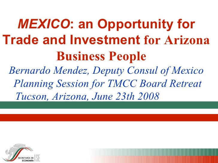 MEXICO : an Opportunity for Trade and Investment  for Arizona Business People  Bernardo Mendez, Deputy Consul of Mexico   ...