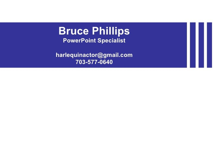 Bruce Phillips PowerPoint Specialist [email_address] 703-577-0640