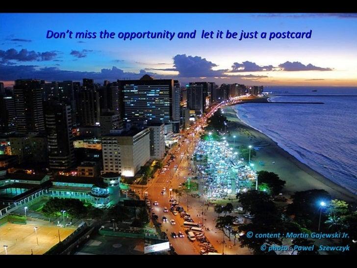 Don't miss the opportunity and  let it be just a postcard <ul><li>©  content : Martin Gajewski Jr.   </li></ul><ul><li>© p...