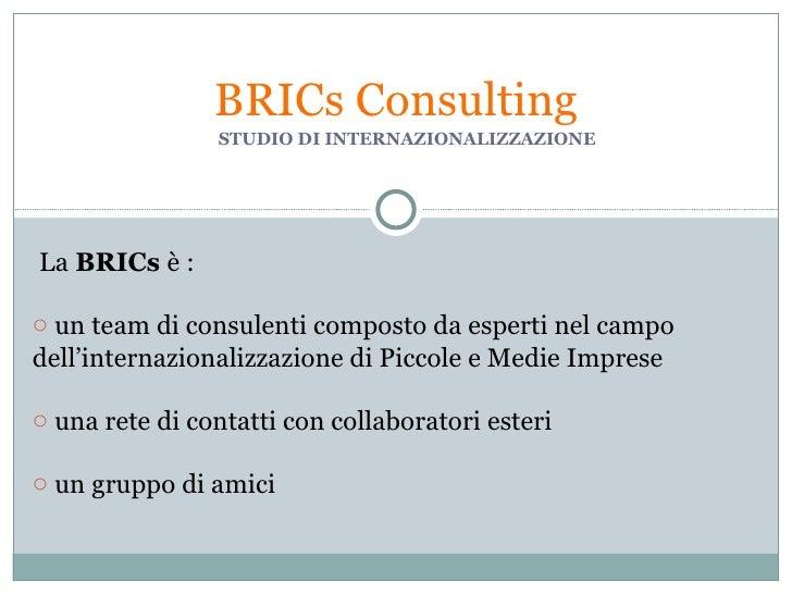 STUDIO DI INTERNAZIONALIZZAZIONE BRICs Consulting <ul><li>La  BRICs  è : </li></ul><ul><li>un team di consulenti composto ...