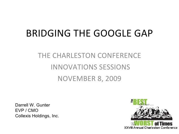 BRIDGING THE GOOGLE GAP THE CHARLESTON CONFERENCE INNOVATIONS SESSIONS NOVEMBER 8, 2009 Darrell W. Gunter EVP / CMO  Colle...