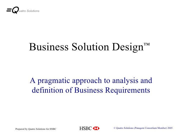 Business Solution Design ™ A pragmatic approach to analysis and definition of Business Requirements © Quatro Solutions (Pa...