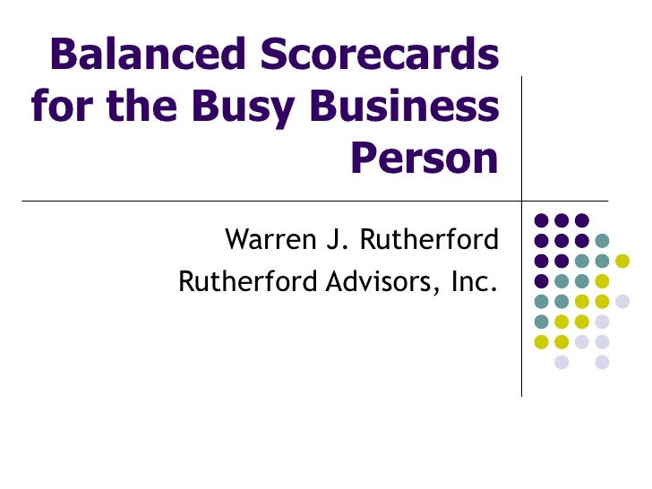 Balanced Scorecards for the Busy Business Person Warren J. Rutherford Rutherford Advisors, Inc.