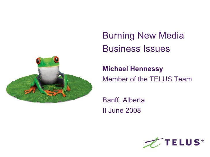 Burning New Media Business Issues   Michael Hennessy Member of the TELUS Team Banff, Alberta II June 2008