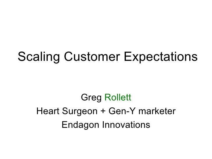 Scaling Customer Expectations Greg  Rollett Heart Surgeon + Gen-Y marketer Endagon Innovations