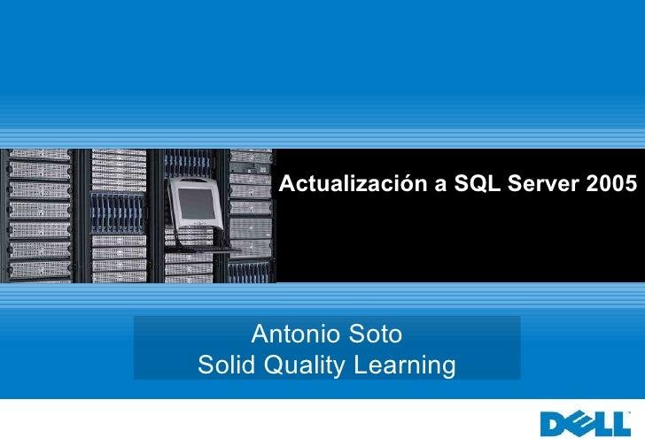 Actualización a SQL Server 2005 Antonio Soto Solid Quality Learning