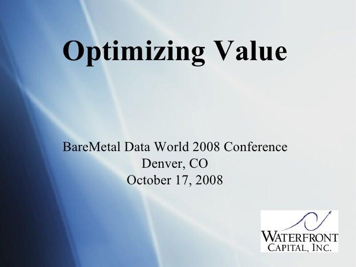 Optimizing Value BareMetal Data World 2008 Conference Denver, CO October 17, 2008