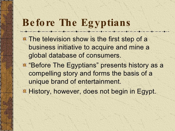 Before The Egyptians <ul><li>The television show is the first step of a business initiative to acquire and mine a global d...
