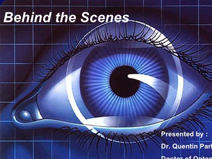 Behind the Scenes Presented by : Dr. Quentin Park Doctor of Optometry