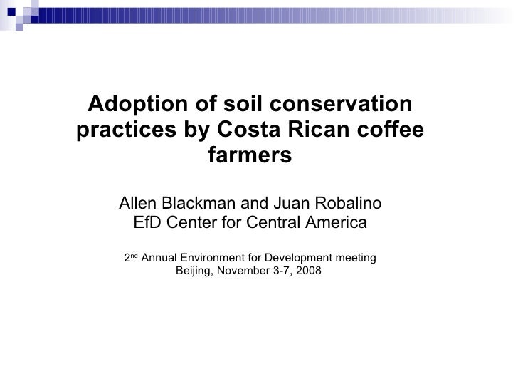 Adoption of soil conservation practices by Costa Rican coffee farmers Allen Blackman and Juan Robalino EfD Center for Cent...