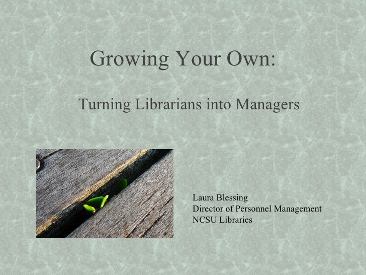 Growing Your Own: Turning Librarians into Managers Laura Blessing Director of Personnel Management NCSU Libraries