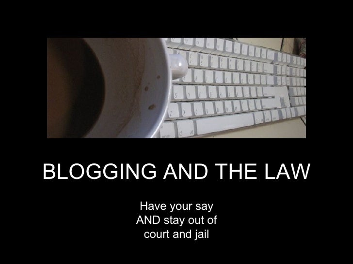 BLOGGING AND THE LAW BLOGGING AND THE LAW Have your say AND stay out of court and jail