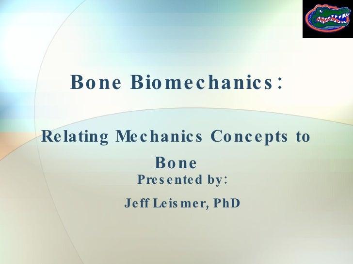 Bone Biomechanics: Relating Mechanics Concepts to Bone Presented by: Jeff Leismer, PhD