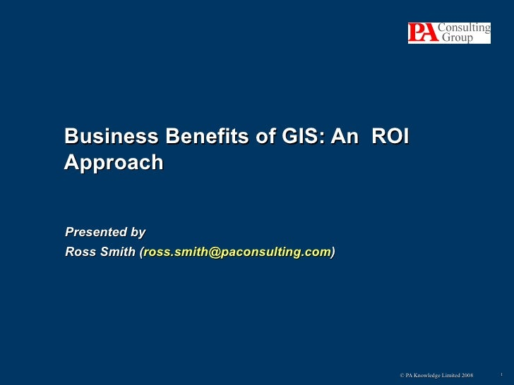 Presented by Ross Smith ( [email_address] ) Business Benefits of GIS: An  ROI Approach