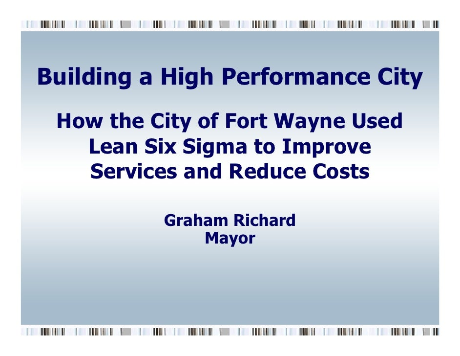 Building a High Performance City  How the City of Fort Wayne Used    Lean Six Sigma to Improve    Services and Reduce Cost...