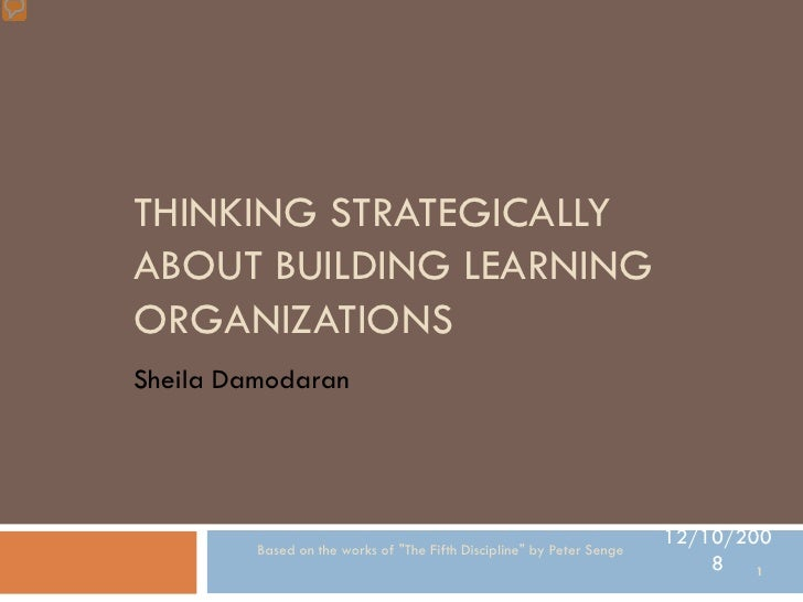 THINKING STRATEGICALLY ABOUT BUILDING LEARNING ORGANIZATIONS Sheila Damodaran                                             ...