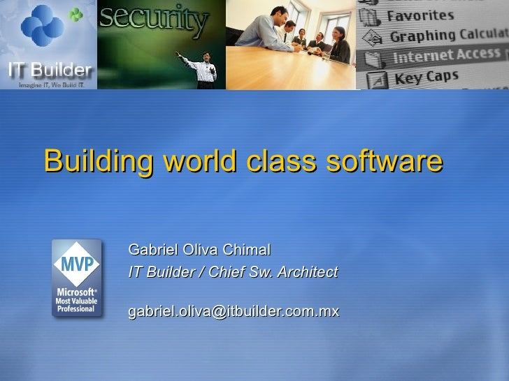 Building world class software Gabriel Oliva Chimal IT Builder / Chief Sw. Architect [email_address]