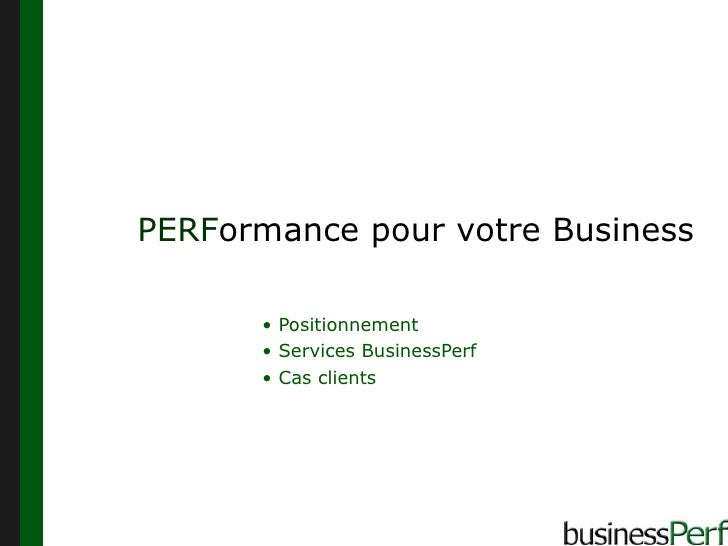 PERF ormance pour votre Business <ul><li>Positionnement </li></ul><ul><li>Services BusinessPerf </li></ul><ul><li>Cas clie...