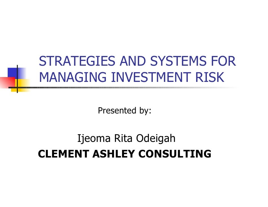 STRATEGIES AND SYSTEMS FOR MANAGING INVESTMENT RISK          Presented by:        Ijeoma Rita Odeigah CLEMENT ASHLEY CONSU...