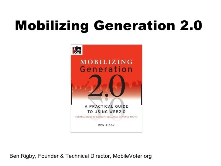 Ben Rigby, Founder & Technical Director, MobileVoter.org Mobilizing Generation 2.0