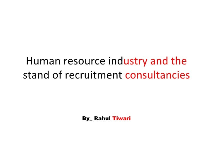 Human resource ind ustry and the  stand of recruitment  consultancies By_ Rahul  Tiwari
