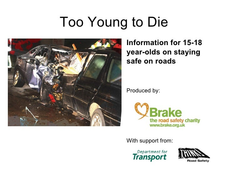 Too Young to Die <ul><li>Information for 15-18 year-olds on staying safe on roads  </li></ul><ul><li>Produced by:  </li></...