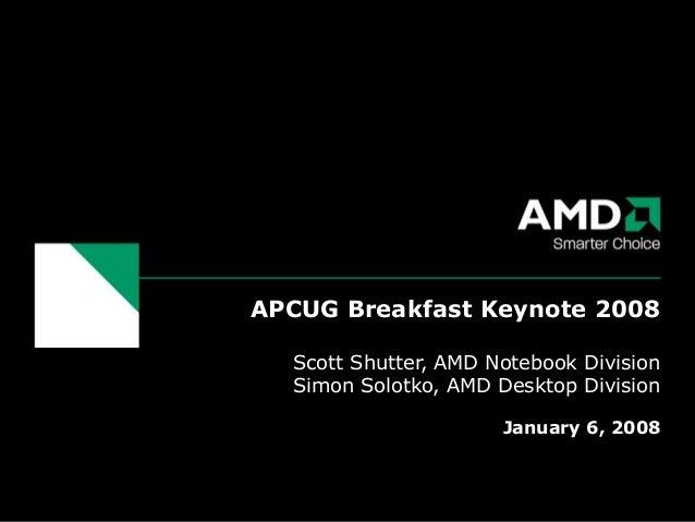 APCUG Breakfast Keynote 2008 Scott Shutter, AMD Notebook Division Simon Solotko, AMD Desktop Division January 6, 2008