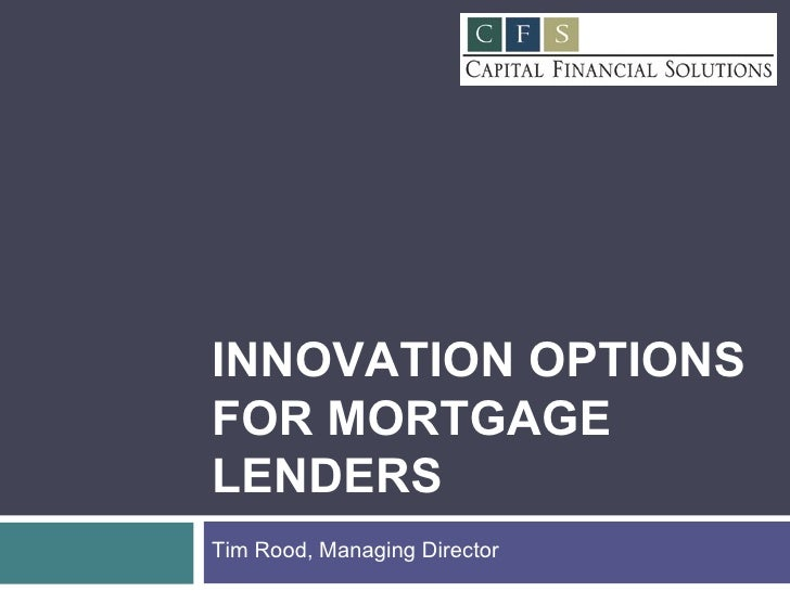 INNOVATION OPTIONS FOR MORTGAGE LENDERS Tim Rood, Managing Director