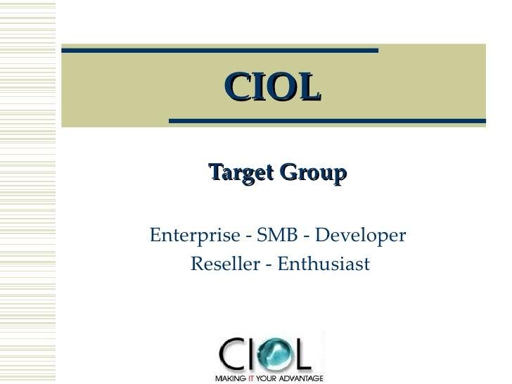 CIOL Target Group   Enterprise - SMB - Developer  Reseller - Enthusiast