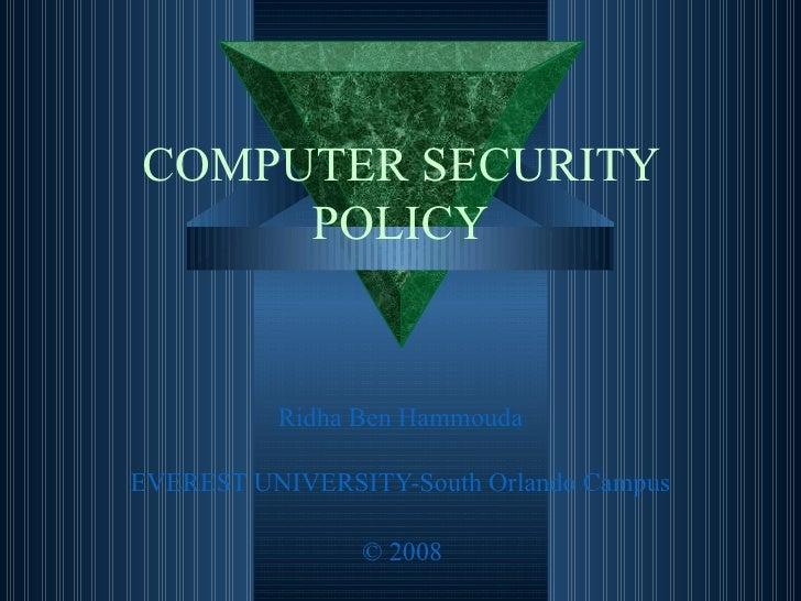 COMPUTER SECURITY POLICY Ridha  Ben  Hammouda EVEREST UNIVERSITY-South Orlando Campus © 2008
